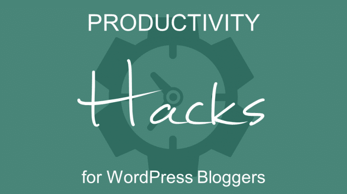 Productivity Hacks for WordPress Bloggers