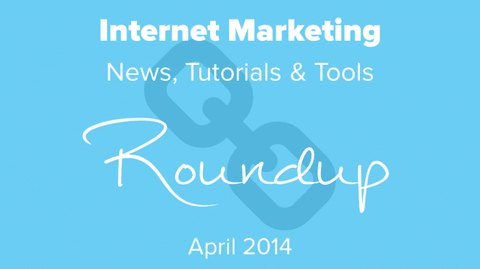 Internet Marketing News, Tutorials & Tools Roundup April 2014